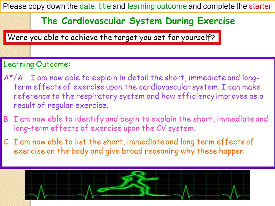 The Cardiovascular System During Exercise Please copy down the date, title and learning outcome and complete the starter Were you able to achieve the target you set for yourself.