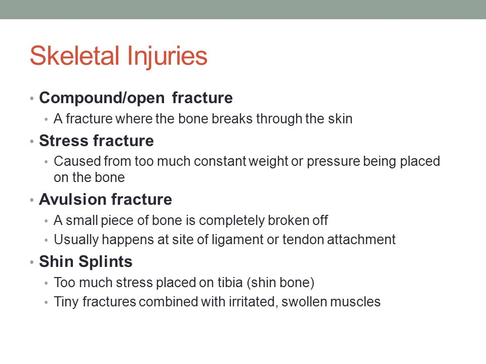 Skeletal Injuries Compound/open fracture A fracture where the bone breaks through the skin Stress fracture Caused from too much constant weight or pressure being placed on the bone Avulsion fracture A small piece of bone is completely broken off Usually happens at site of ligament or tendon attachment Shin Splints Too much stress placed on tibia (shin bone) Tiny fractures combined with irritated, swollen muscles