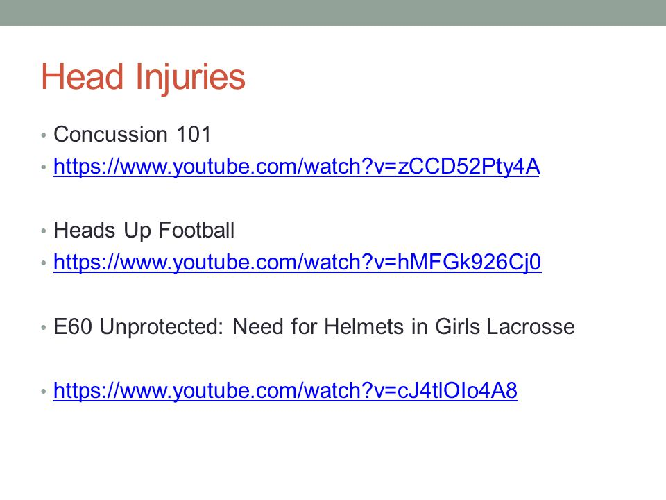 Head Injuries Concussion 101 https://www.youtube.com/watch?v=zCCD52Pty4A Heads Up Football https://www.youtube.com/watch?v=hMFGk926Cj0 E60 Unprotected: Need for Helmets in Girls Lacrosse https://www.youtube.com/watch?v=cJ4tlOIo4A8