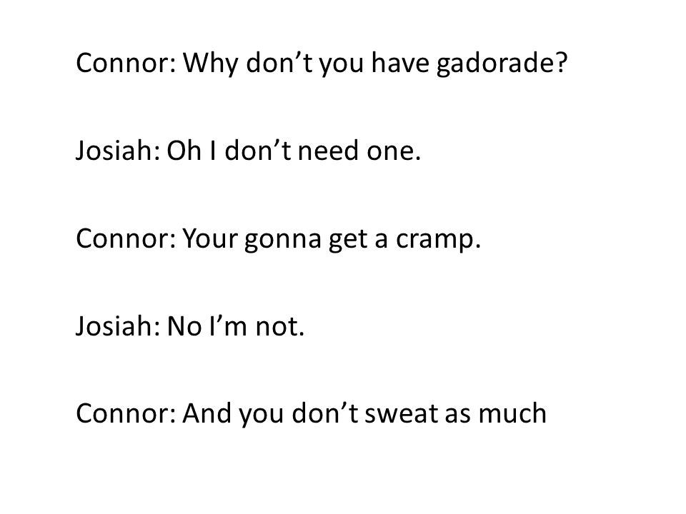Connor: Why don't you have gadorade.Josiah: Oh I don't need one.