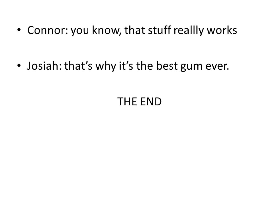 Connor: you know, that stuff reallly works Josiah: that's why it's the best gum ever. THE END