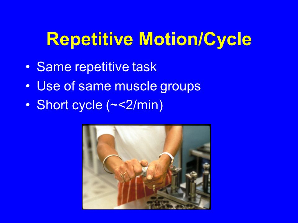 Repetitive Motion/Cycle Same repetitive task Use of same muscle groups Short cycle (~<2/min)