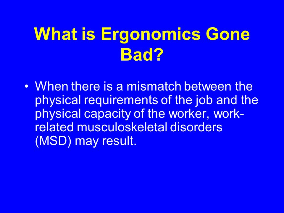What is Ergonomics Gone Bad? When there is a mismatch between the physical requirements of the job and the physical capacity of the worker, work- rela