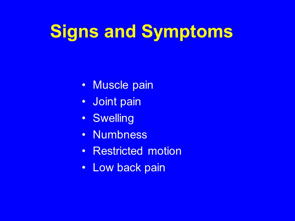 Muscle pain Joint pain Swelling Numbness Restricted motion Low back pain Signs and Symptoms