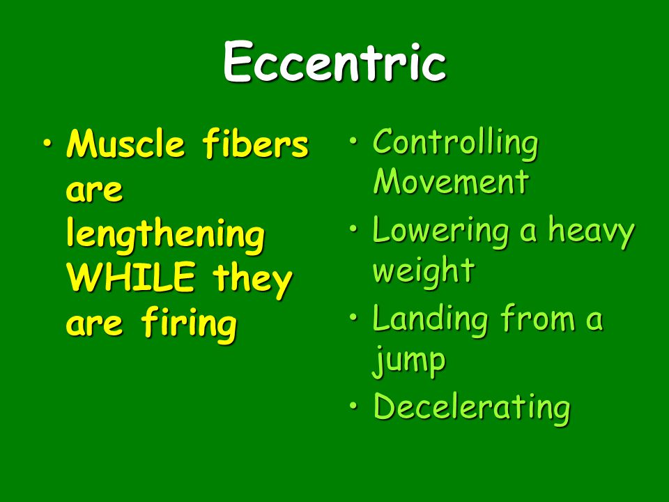 Eccentric Muscle fibers are lengthening WHILE they are firingMuscle fibers are lengthening WHILE they are firing Controlling MovementControlling Movement Lowering a heavy weightLowering a heavy weight Landing from a jumpLanding from a jump DeceleratingDecelerating