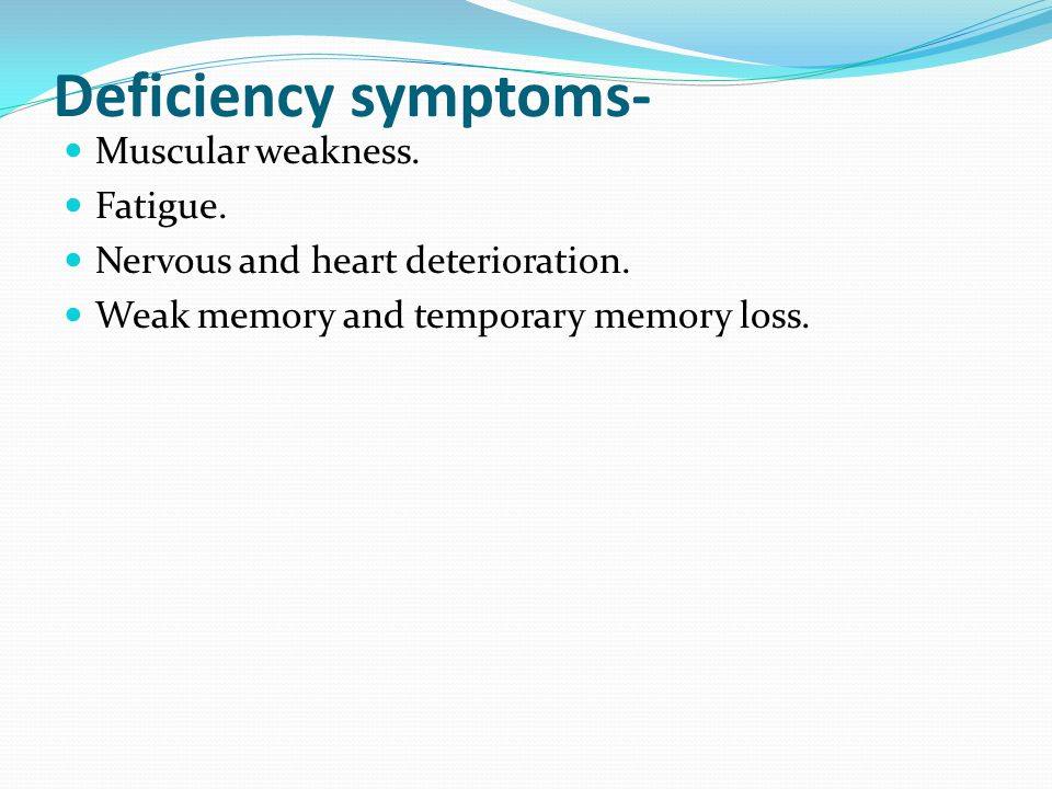 Deficiency symptoms- Muscular weakness. Fatigue. Nervous and heart deterioration.