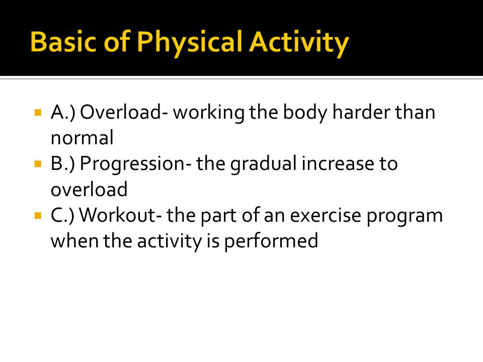  A.) Overload- working the body harder than normal  B.) Progression- the gradual increase to overload  C.) Workout- the part of an exercise program when the activity is performed
