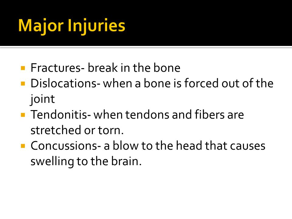  Fractures- break in the bone  Dislocations- when a bone is forced out of the joint  Tendonitis- when tendons and fibers are stretched or torn.