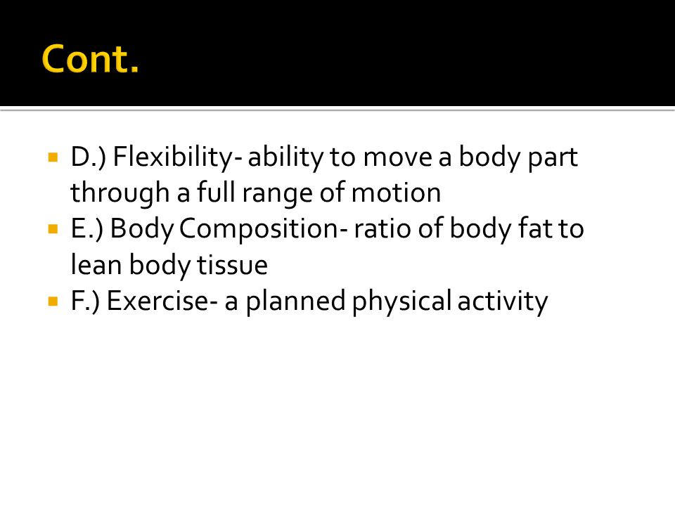  D.) Flexibility- ability to move a body part through a full range of motion  E.) Body Composition- ratio of body fat to lean body tissue  F.) Exercise- a planned physical activity
