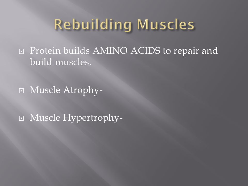  Protein builds AMINO ACIDS to repair and build muscles.  Muscle Atrophy-  Muscle Hypertrophy-