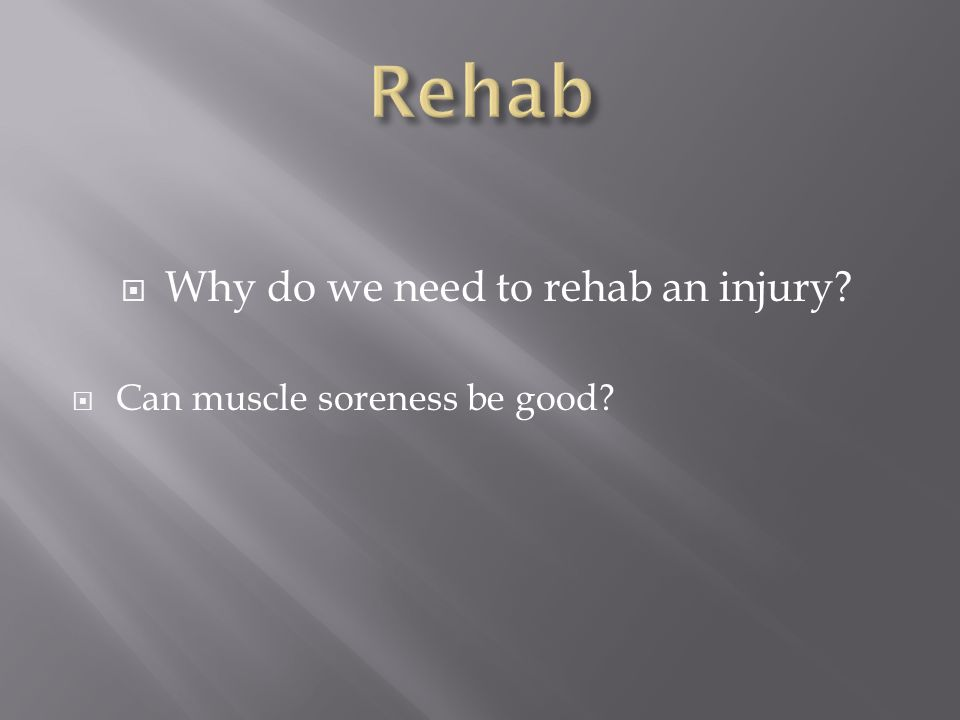  Why do we need to rehab an injury?  Can muscle soreness be good?