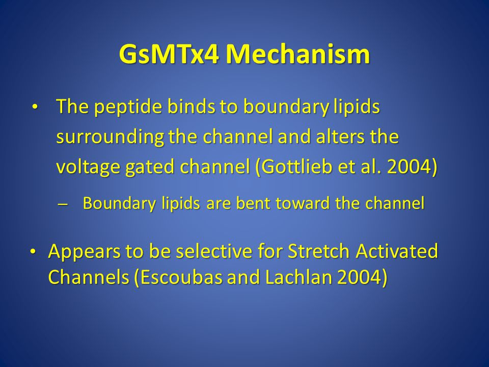 GsMTx4 Mechanism The peptide binds to boundary lipids surrounding the channel and alters the voltage gated channel (Gottlieb et al.