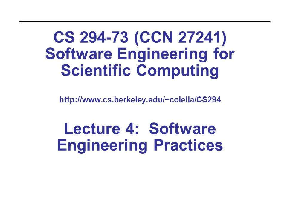 CS 294-73 (CCN 27241) Software Engineering for Scientific Computing http://www.cs.berkeley.edu/~colella/CS294 Lecture 4: Software Engineering Practices