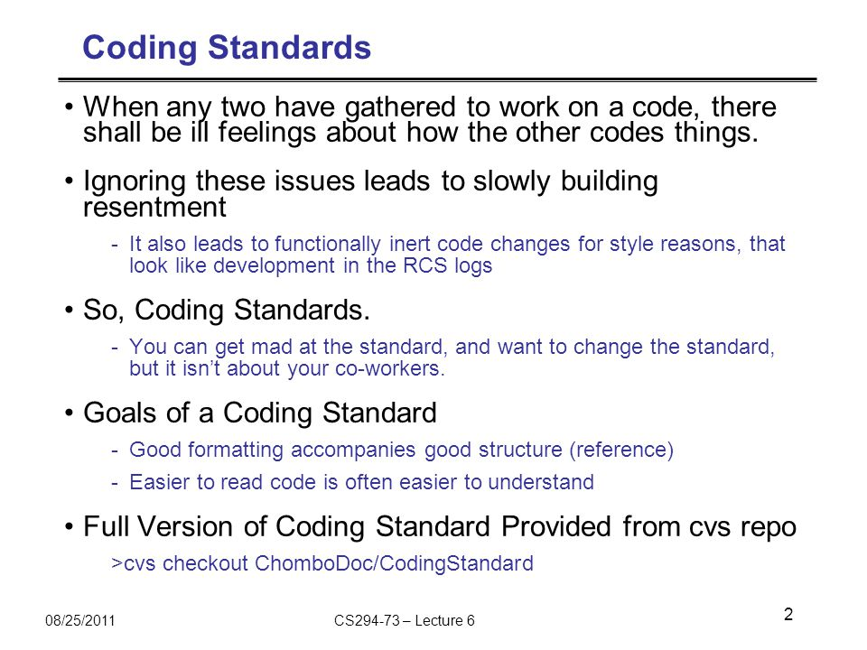 08/25/2011CS294-73 – Lecture 6 Coding Standards When any two have gathered to work on a code, there shall be ill feelings about how the other codes things.