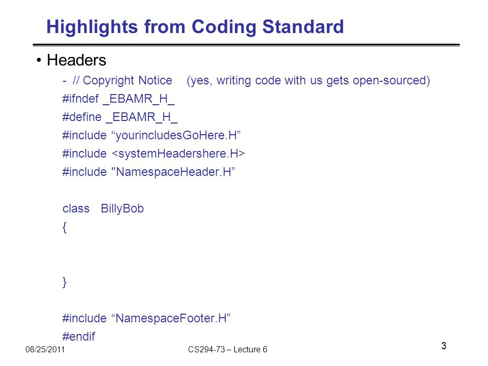 08/25/2011CS294-73 – Lecture 6 Highlights from Coding Standard Headers -// Copyright Notice (yes, writing code with us gets open-sourced) #ifndef _EBAMR_H_ #define _EBAMR_H_ #include yourincludesGoHere.H #include #include NamespaceHeader.H class BillyBob { } #include NamespaceFooter.H #endif 3