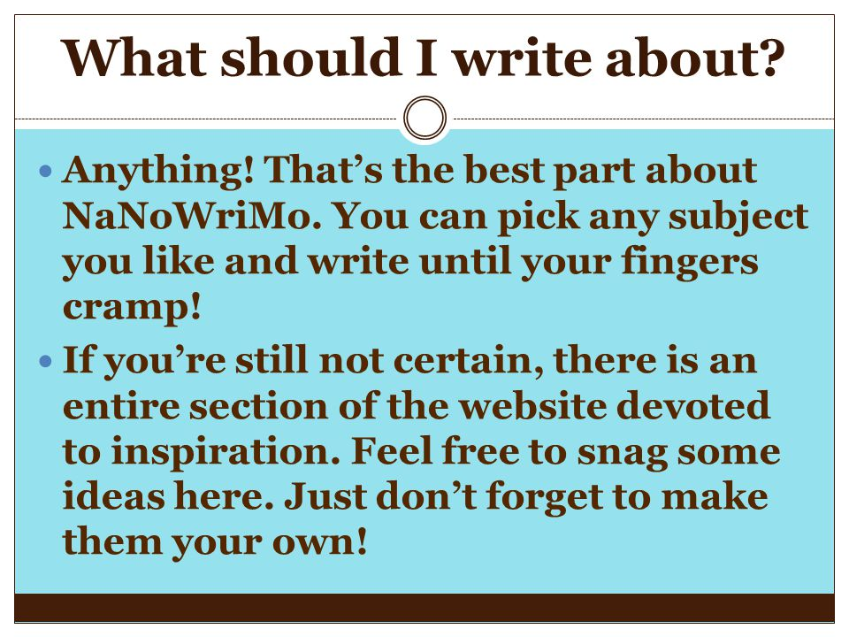 What should I write about? Anything! That's the best part about NaNoWriMo. You can pick any subject you like and write until your fingers cramp! If yo
