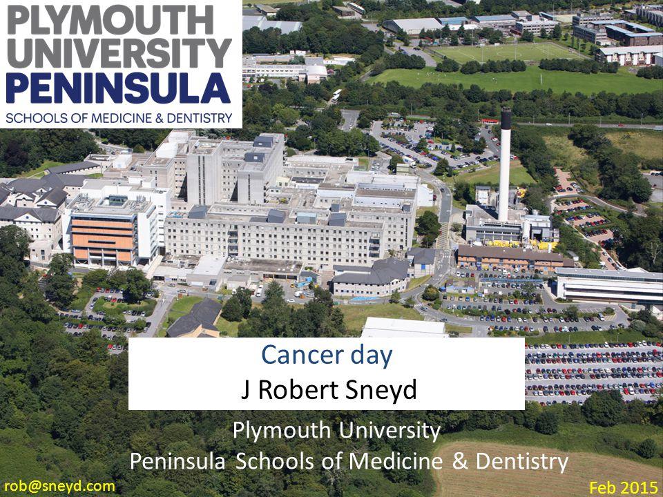 Plymouth University Peninsula Schools of Medicine & Dentistry Cancer day J Robert Sneyd Feb 2015 rob@sneyd.com