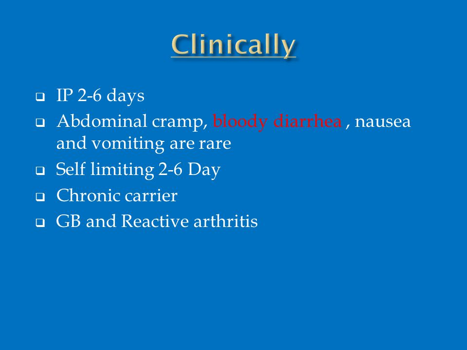  IP 2-6 days  Abdominal cramp, bloody diarrhea, nausea and vomiting are rare  Self limiting 2-6 Day  Chronic carrier  GB and Reactive arthritis