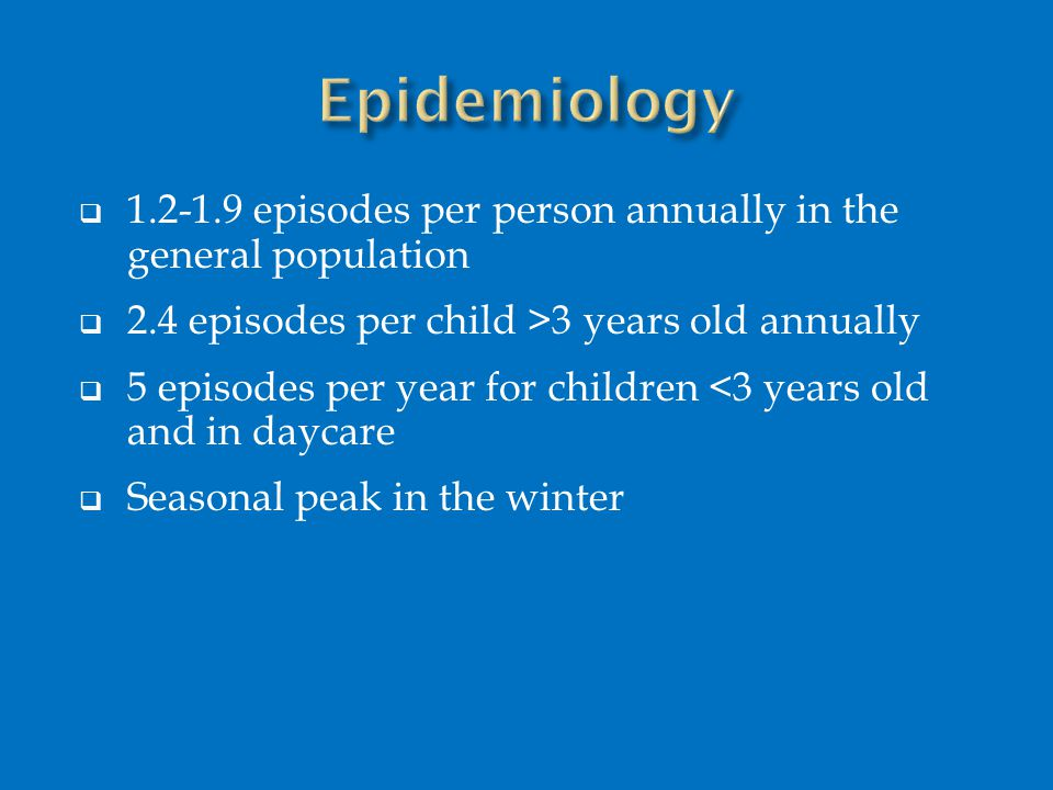  1.2-1.9 episodes per person annually in the general population  2.4 episodes per child >3 years old annually  5 episodes per year for children <3
