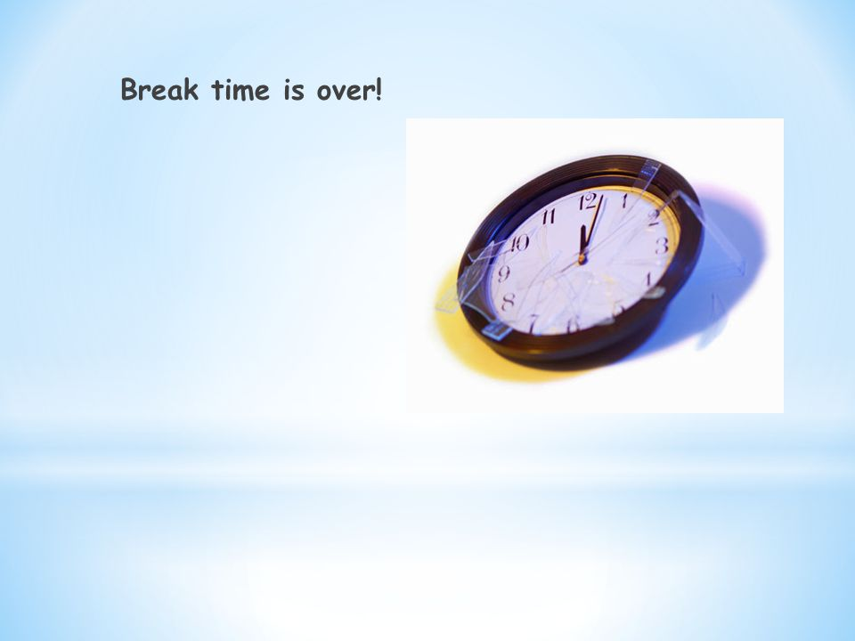 Break time is over!