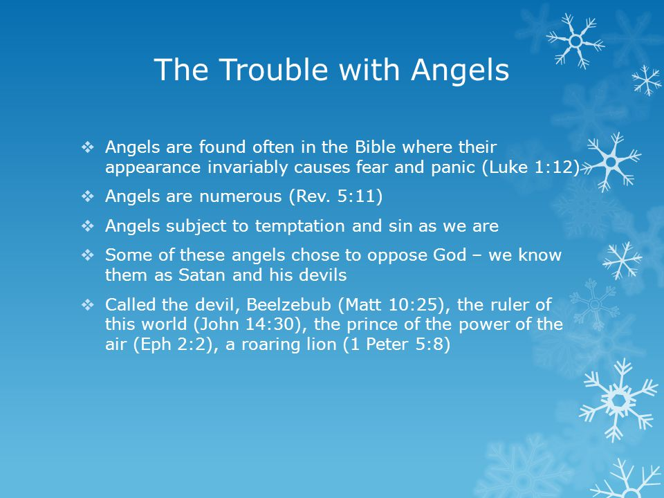 The Trouble with Angels  Angels are found often in the Bible where their appearance invariably causes fear and panic (Luke 1:12)  Angels are numerous (Rev.