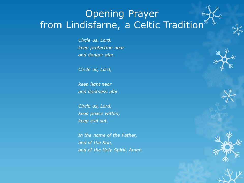 Opening Prayer from Lindisfarne, a Celtic Tradition Circle us, Lord, keep protection near and danger afar.