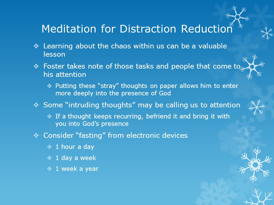 Meditation for Distraction Reduction  Learning about the chaos within us can be a valuable lesson  Foster takes note of those tasks and people that come to his attention  Putting these stray thoughts on paper allows him to enter more deeply into the presence of God  Some intruding thoughts may be calling us to attention  If a thought keeps recurring, befriend it and bring it with you into God's presence  Consider fasting from electronic devices  1 hour a day  1 day a week  1 week a year