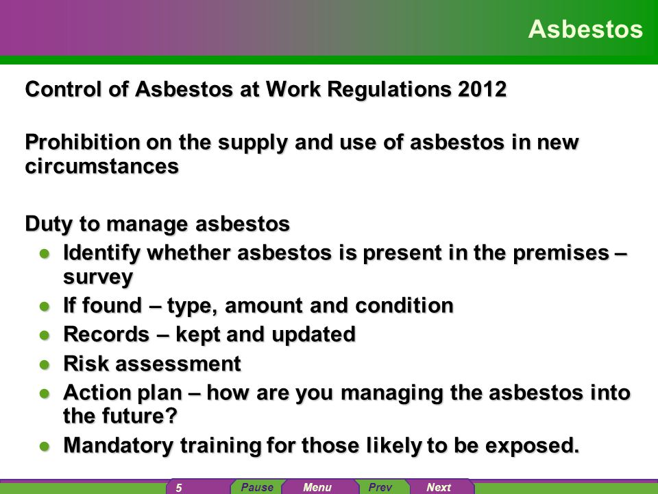 PausePrev Next 5 Menu Asbestos Control of Asbestos at Work Regulations 2012 Prohibition on the supply and use of asbestos in new circumstances Duty to manage asbestos ●Identify whether asbestos is present in the premises – survey ●If found – type, amount and condition ●Records – kept and updated ●Risk assessment ●Action plan – how are you managing the asbestos into the future.