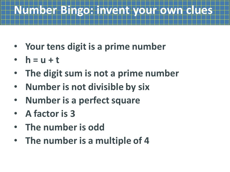 Number Bingo: invent your own clues Your tens digit is a prime number h = u + t The digit sum is not a prime number Number is not divisible by six Number is a perfect square A factor is 3 The number is odd The number is a multiple of 4