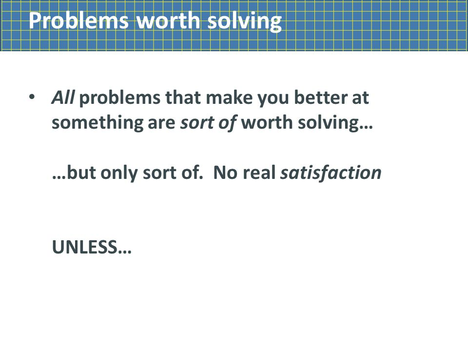Problems worth solving All problems that make you better at something are sort of worth solving… …but only sort of.