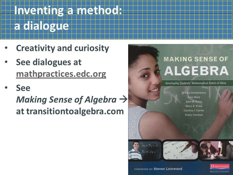 Inventing a method: a dialogue Creativity and curiosity See dialogues at mathpractices.edc.org mathpractices.edc.org See Making Sense of Algebra  at transitiontoalgebra.com