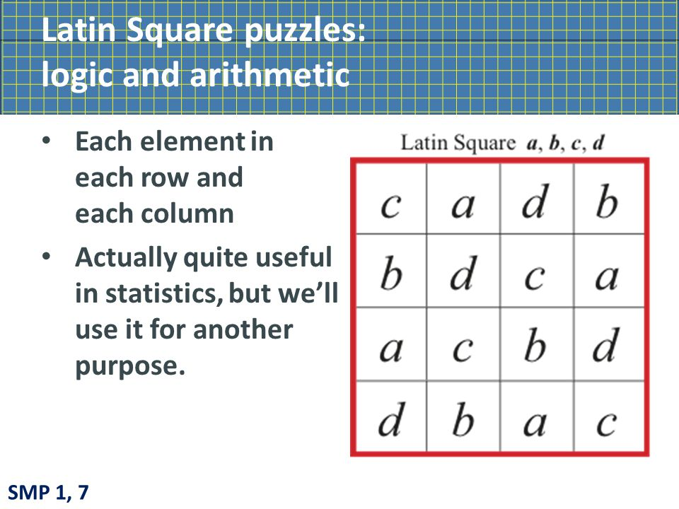 Latin Square puzzles: logic and arithmetic Each element in each row and each column Actually quite useful in statistics, but we'll use it for another purpose.
