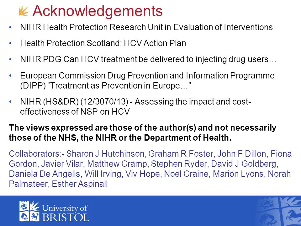 Acknowledgements NIHR Health Protection Research Unit in Evaluation of Interventions Health Protection Scotland: HCV Action Plan NIHR PDG Can HCV treatment be delivered to injecting drug users… European Commission Drug Prevention and Information Programme (DIPP) Treatment as Prevention in Europe… NIHR (HS&DR) (12/3070/13) - Assessing the impact and cost- effectiveness of NSP on HCV The views expressed are those of the author(s) and not necessarily those of the NHS, the NIHR or the Department of Health.