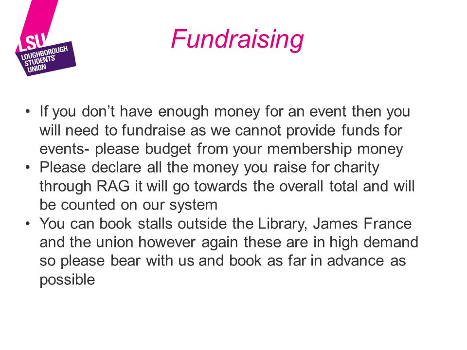 Fundraising If you don't have enough money for an event then you will need to fundraise as we cannot provide funds for events- please budget from your membership money Please declare all the money you raise for charity through RAG it will go towards the overall total and will be counted on our system You can book stalls outside the Library, James France and the union however again these are in high demand so please bear with us and book as far in advance as possible