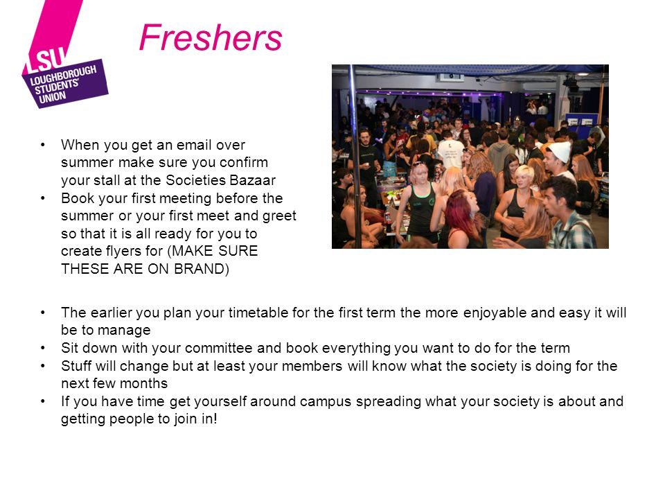 Freshers When you get an email over summer make sure you confirm your stall at the Societies Bazaar Book your first meeting before the summer or your first meet and greet so that it is all ready for you to create flyers for (MAKE SURE THESE ARE ON BRAND) The earlier you plan your timetable for the first term the more enjoyable and easy it will be to manage Sit down with your committee and book everything you want to do for the term Stuff will change but at least your members will know what the society is doing for the next few months If you have time get yourself around campus spreading what your society is about and getting people to join in!