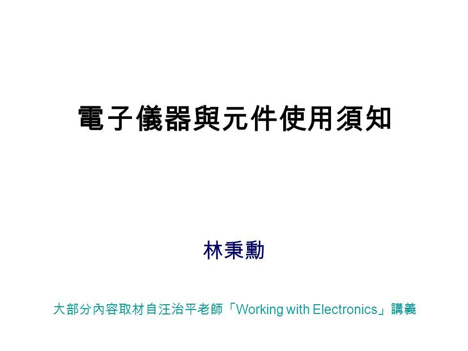 電子儀器與元件使用須知 林秉勳 大部分內容取材自汪治平老師「 Working with Electronics 」講義