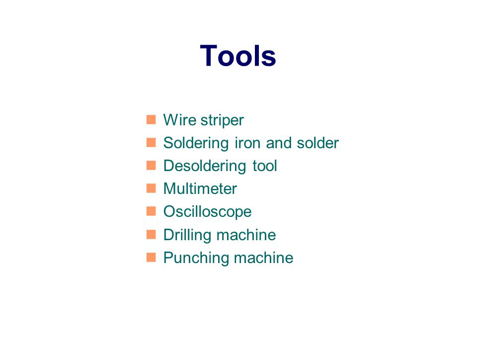 Tools Wire striper Soldering iron and solder Desoldering tool Multimeter Oscilloscope Drilling machine Punching machine