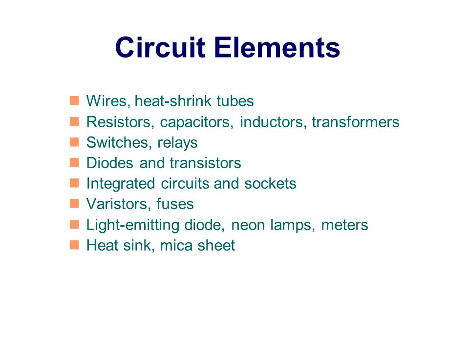 Wires, heat-shrink tubes Resistors, capacitors, inductors, transformers Switches, relays Diodes and transistors Integrated circuits and sockets Varistors, fuses Light-emitting diode, neon lamps, meters Heat sink, mica sheet Circuit Elements