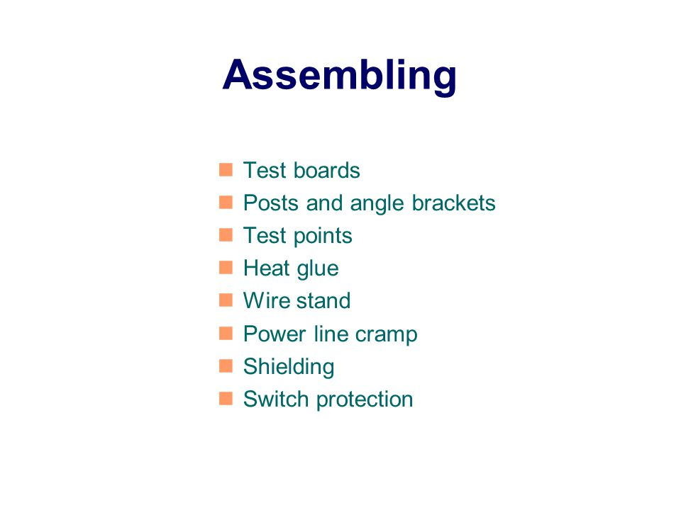 Assembling Test boards Posts and angle brackets Test points Heat glue Wire stand Power line cramp Shielding Switch protection