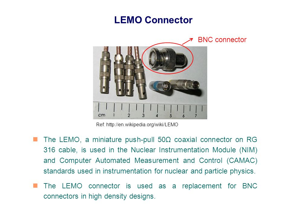 LEMO Connector The LEMO, a miniature push-pull 50Ω coaxial connector on RG 316 cable, is used in the Nuclear Instrumentation Module (NIM) and Computer Automated Measurement and Control (CAMAC) standards used in instrumentation for nuclear and particle physics.