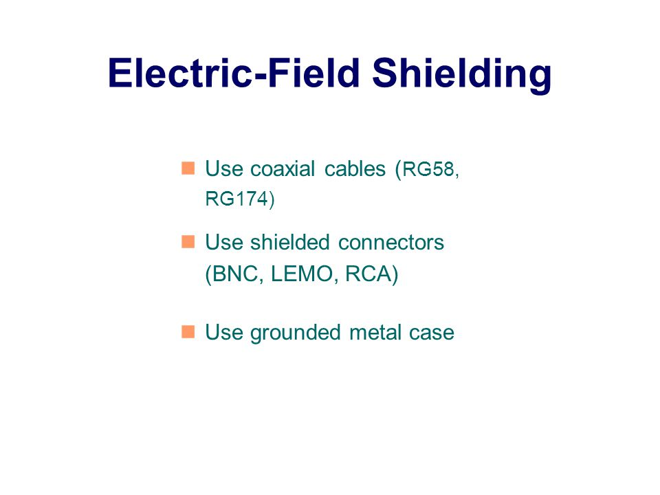 Electric-Field Shielding Use coaxial cables ( RG58, RG174) Use shielded connectors (BNC, LEMO, RCA) Use grounded metal case