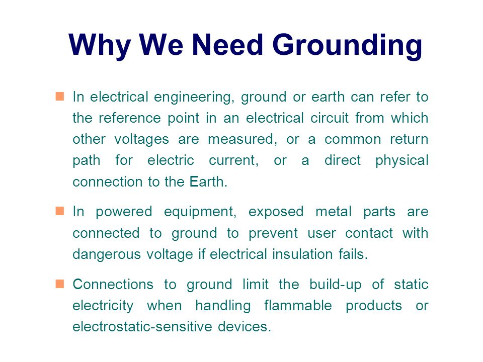Why We Need Grounding In electrical engineering, ground or earth can refer to the reference point in an electrical circuit from which other voltages are measured, or a common return path for electric current, or a direct physical connection to the Earth.