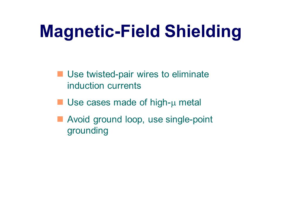 Magnetic-Field Shielding Use twisted-pair wires to eliminate induction currents Use cases made of high-  metal Avoid ground loop, use single-point grounding