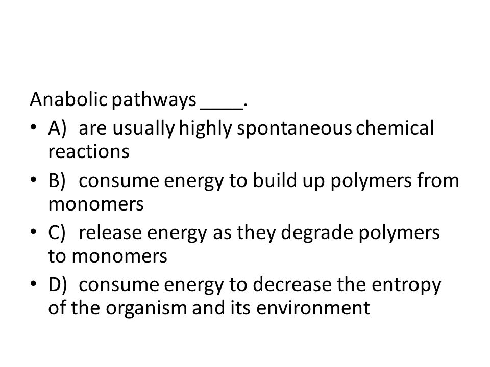Anabolic pathways ____. A)are usually highly spontaneous chemical reactions B)consume energy to build up polymers from monomers C)release energy as th