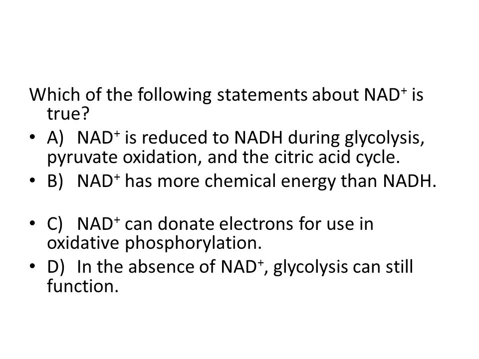 Which of the following statements about NAD + is true? A)NAD + is reduced to NADH during glycolysis, pyruvate oxidation, and the citric acid cycle. B)
