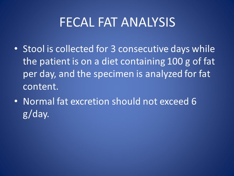 FECAL FAT ANALYSIS Stool is collected for 3 consecutive days while the patient is on a diet containing 100 g of fat per day, and the specimen is analy