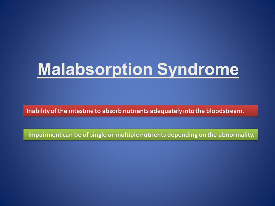 Malabsorption Syndrome Inability of the intestine to absorb nutrients adequately into the bloodstream. Impairment can be of single or multiple nutrien