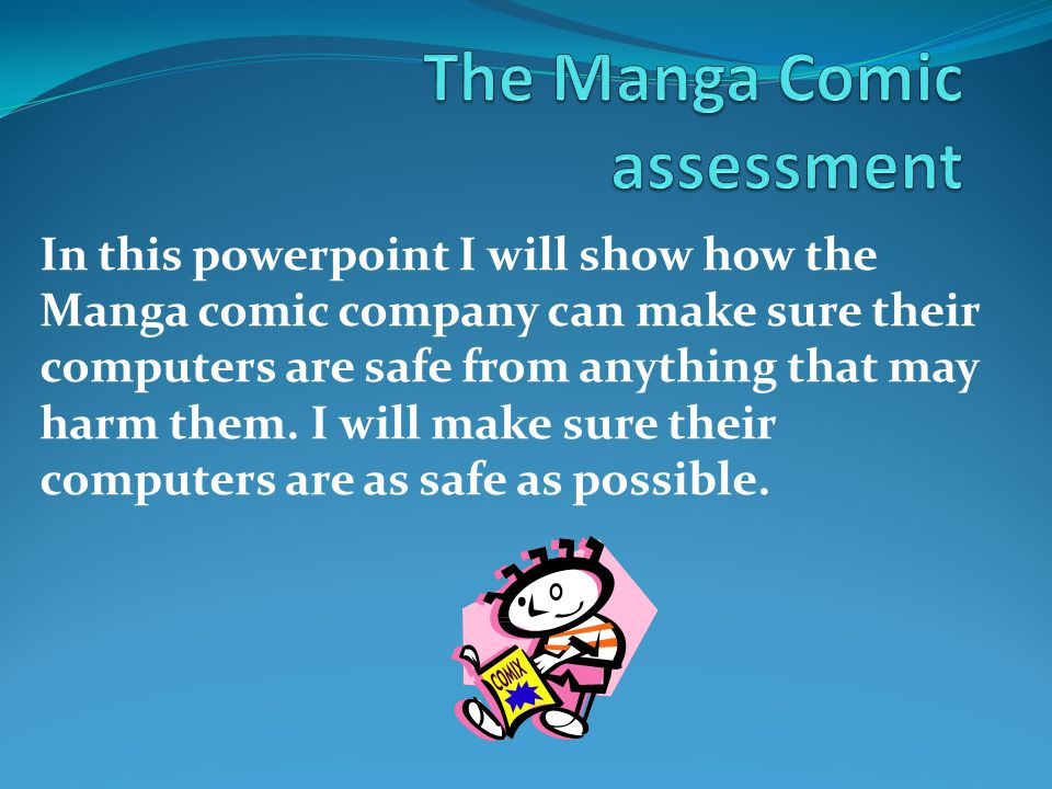 In this powerpoint I will show how the Manga comic company can make sure their computers are safe from anything that may harm them. I will make sure t