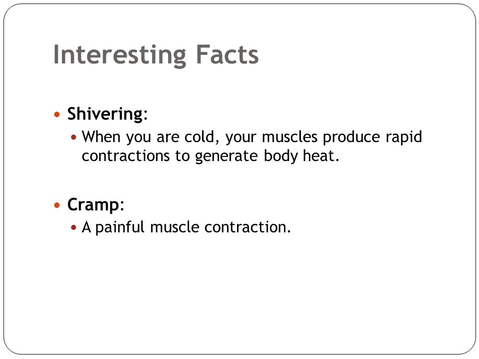 Interesting Facts Shivering: When you are cold, your muscles produce rapid contractions to generate body heat. Cramp: A painful muscle contraction.