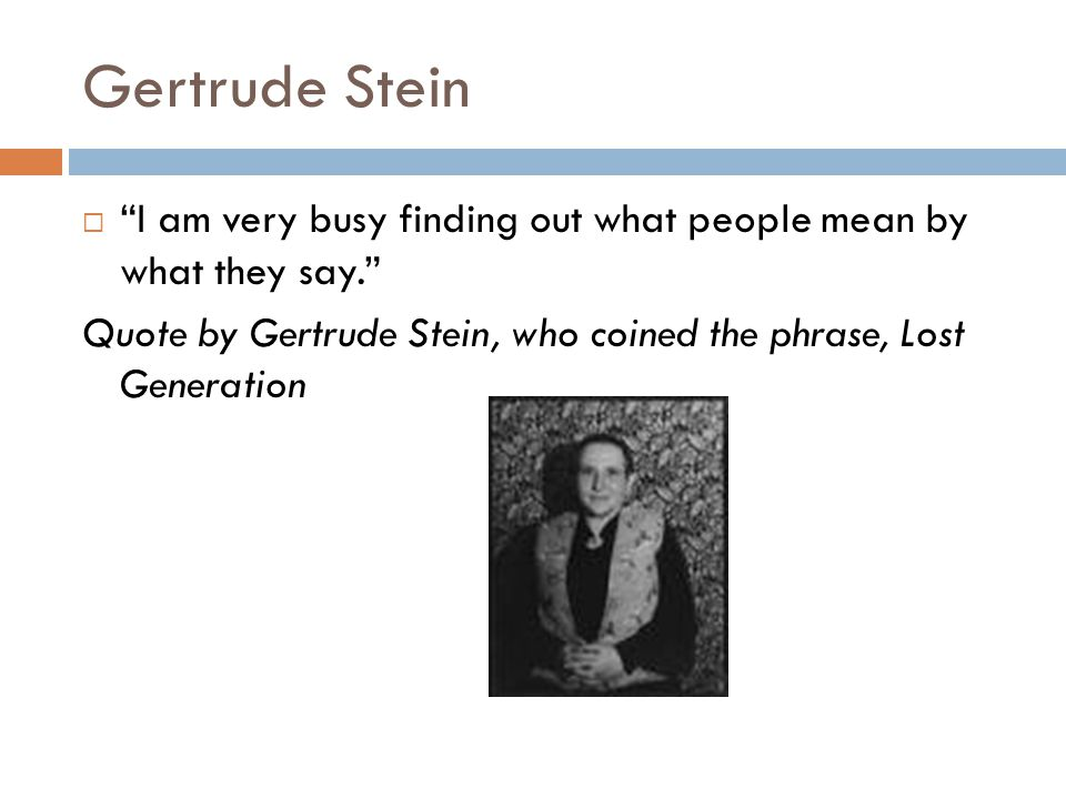 """Gertrude Stein  """"I am very busy finding out what people mean by what they say."""" Quote by Gertrude Stein, who coined the phrase, Lost Generation"""